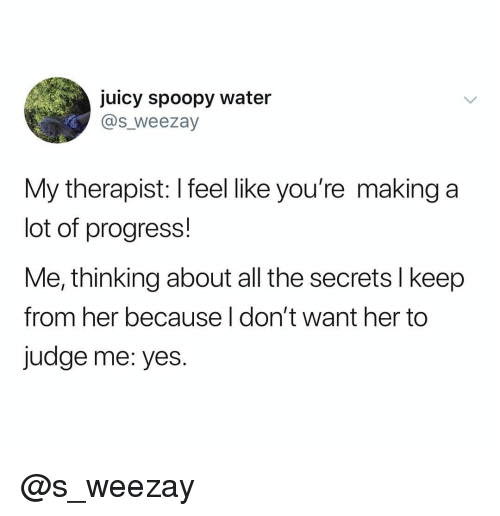 Juicy, Water, and Dank Memes: juicy spoopy water  @s_weezay  My therapist: I feel like you're making a  lot of progress!  Me, thinking about all the secrets l keep  from her because I don't want her to  judge me: yes. @s_weezay