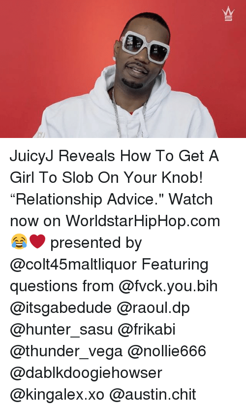 "Advice, Memes, and Worldstarhiphop: JuicyJ Reveals How To Get A Girl To Slob On Your Knob! ""Relationship Advice."" Watch now on WorldstarHipHop.com 😂❤️ presented by @colt45maltliquor Featuring questions from @fvck.you.bih @itsgabedude @raoul.dp @hunter_sasu @frikabi @thunder_vega @nollie666 @dablkdoogiehowser @kingalex.xo @austin.chit"