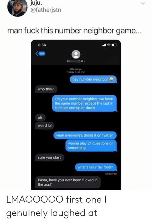 The Ass: juju  @fatherjstn  man fuck this number neighbor game...  8:56  (207)  915  31  IMessage  Today 8:42 PM  hey number neighbor  who this?  i'm your number neighbor, we have  the same number except the last #  is either one up or down  oh  weird lol  yeah everyone's doing it on twitter  wanna play 21 questions or  something  sure you start  what's your fav food?  Delivered  Pasta, have you ever been fucked in  the ass?  dn LMAOOOOO first one I genuinely laughed at
