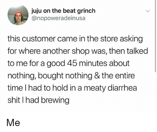 Diarrhea: juju on the beat grinch  @nopoweradeinusa  this customer came in the store asking  for where another shop was, then talked  to me for a good 45 minutes about  nothing, bought nothing & the entire  time l had to hold in a meaty diarrhea  shit I had brewing Me