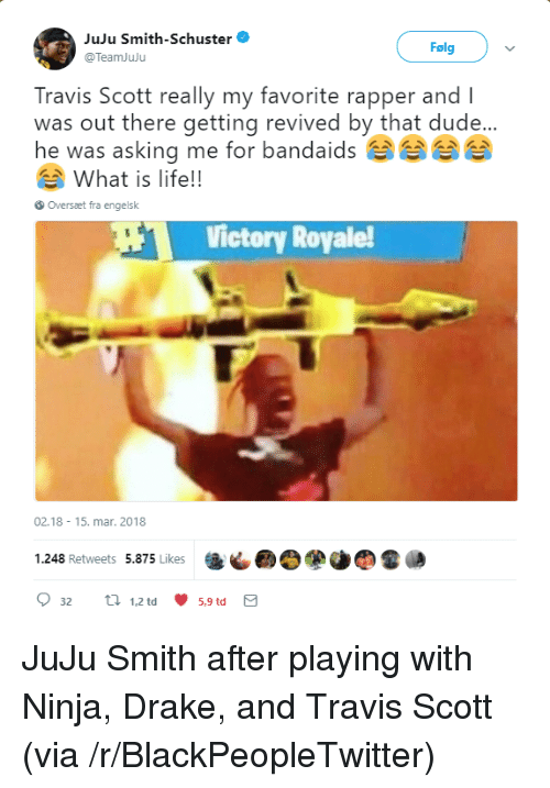 Blackpeopletwitter, Drake, and Dude: JuJu Smith-Schuster  @TeamJuju  Folgv  Travis Scott really my favorite rapper and l  was out there getting revived by that dude...  he was asking me for bandaidsee  What is life!!  Oversaæt fra engelsk  Victory Royale  02.18 15. mar. 2018  1.248 Retweets 5.875 Likes  9 32  tl 1.2td 5.9td  5,9 td <p>JuJu Smith after playing with Ninja, Drake, and Travis Scott (via /r/BlackPeopleTwitter)</p>