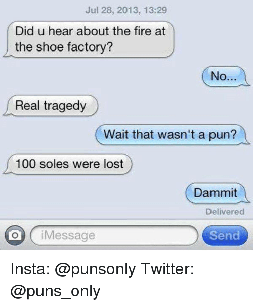 Dammits: Jul 28, 2013, 13:29  Did u hear about the fire at  the shoe factory?  No..  Real tragedy  (  Wait that wasn't a pun?  a  100 soles were lost  Dammit  Delivered  O iMessage  Send Insta: @punsonly Twitter: @puns_only