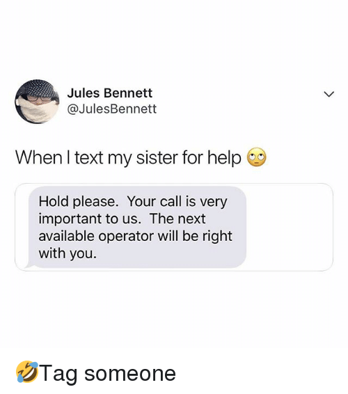 Memes, Help, and Text: Jules Bennett  @JulesBennett  When l text my sister for help  Hold please. Your call is very  important to us. The next  available operator will be right  with you. 🤣Tag someone
