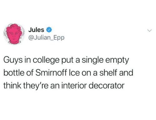 College, Single, and Smirnoff: Jules  @Julian_Epp  Guys in college put a single empty  bottle of Smirnoff lce on a shelf and  think they're an interior decorator