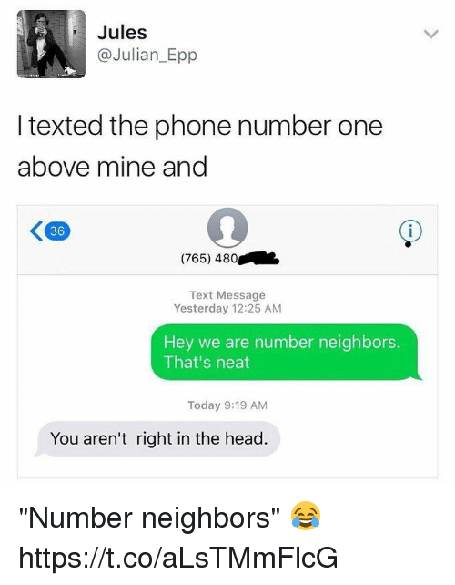 "Blackpeopletwitter, Head, and Phone: Jules  @Julian_Epp  I texted the phone number one  above mine and  36  (765) 480  Text Message  Yesterday 12:25 AM  Hey we are number neighbors.  That's neat  Today 9:19 AM  You aren't right in the head. ""Number neighbors"" 😂 https://t.co/aLsTMmFlcG"