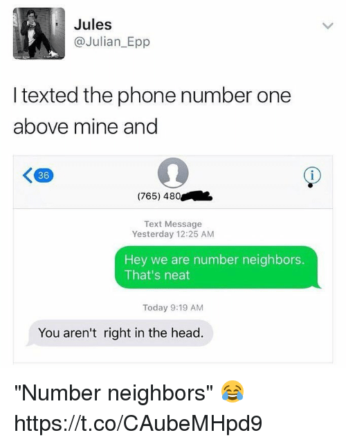 "Blackpeopletwitter, Head, and Phone: Jules  @Julian_Epp  I texted the phone number one  above mine and  36  (765) 480  Text Message  Yesterday 12:25 AM  Hey we are number neighbors.  That's neat  Today 9:19 AM  You aren't right in the head. ""Number neighbors"" 😂   https://t.co/CAubeMHpd9"