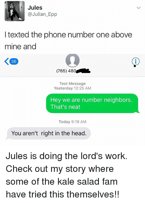 Fam, Head, and Memes: Jules  @Julian Epp  texted the phone number one above  mine and  K 36  (765) 480  Text Message  Yesterday 12:25 AM  Hey we are number neighbors.  That's neat  Today 9:19 AM  You aren't right in the head. Jules is doing the lord's work. Check out my story where some of the kale salad fam have tried this themselves!!