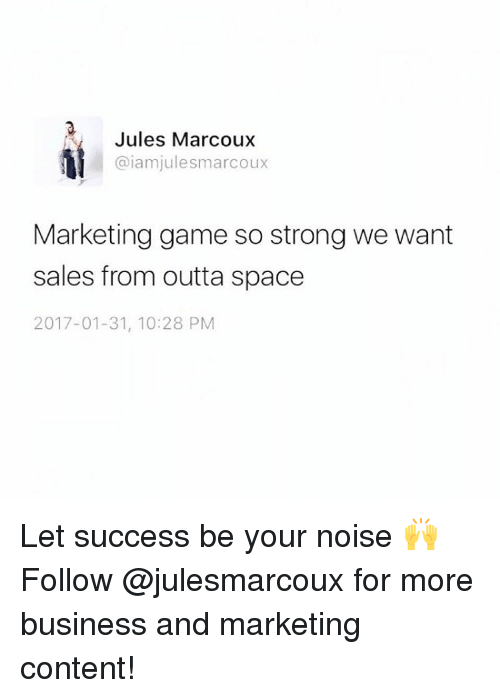 Memes, Business, and Space: Jules Marcoux  Gaiam julesmarcoux  Marketing game so strong we want  sales from outta space  2017-01-31, 10:28 PM Let success be your noise 🙌 Follow @julesmarcoux for more business and marketing content!