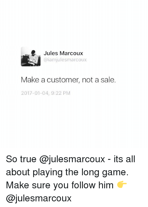 Memes, 🤖, and Iam: Jules Marcoux  @iam julesmarcoux  Make a customer, not a sale.  2017-01-04, 9:22 PM So true @julesmarcoux - its all about playing the long game. Make sure you follow him 👉 @julesmarcoux