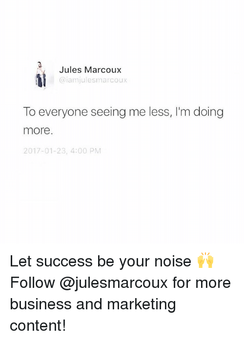 Memes, Business, and Content: Jules Marcoux  @iam julesmarcoux  To everyone seeing me less, I'm doing  more.  2017-01-23, 4:00 PM Let success be your noise 🙌 Follow @julesmarcoux for more business and marketing content!