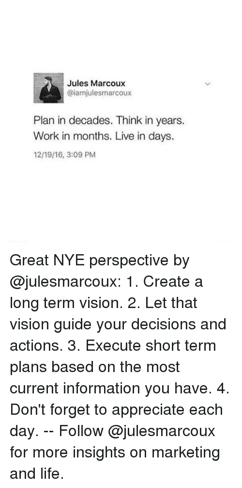 Memes, Vision, and Marketable: Jules Marcoux  @iamjulesmarcoux  Plan in decades. Think in years.  Work in months. Live in days.  12/19/16, 3:09 PM Great NYE perspective by @julesmarcoux: 1. Create a long term vision. 2. Let that vision guide your decisions and actions. 3. Execute short term plans based on the most current information you have. 4. Don't forget to appreciate each day. -- Follow @julesmarcoux for more insights on marketing and life.