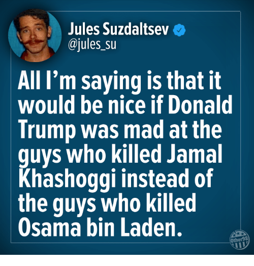 osama: Jules Suzdaitseve  @jules su  All I'm saying is that it  would be nice if Donald  Trump was mad at the  guys who killed Jamal  Khashoggi instead of  the guys who killed  Osama bin Laden.  Other98