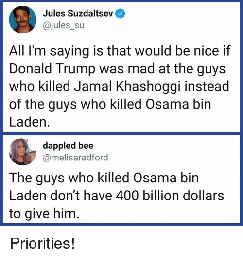 osama: Jules Suzdaltsev  @jules_su  All I'm saying is that would be nice if  Donald Trump was mad at the guys  who killed Jamal Khashoggi instead  of the guys who killed Osama bin  Laden.  dappled bee  @melisaradford  The guys who killed Osama bin  Laden don't have 400 billion dollars  to give him Priorities!