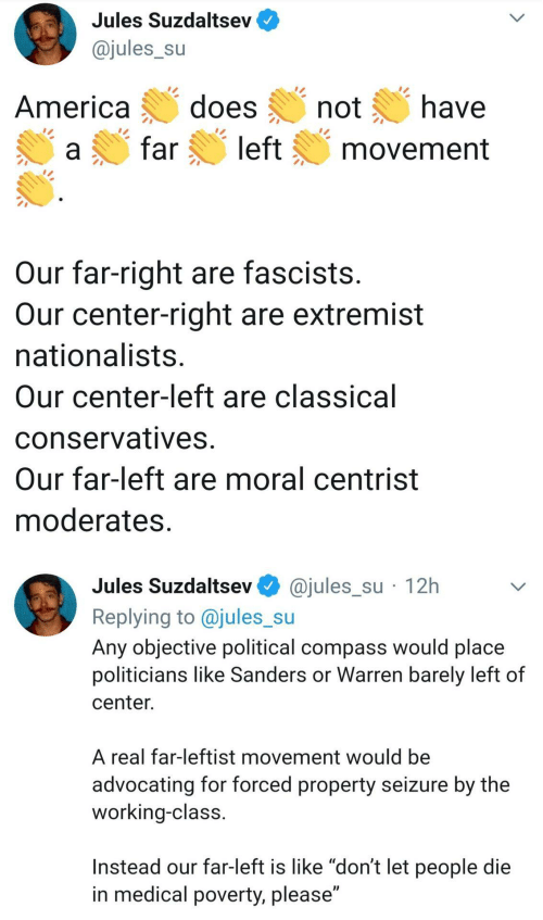 "objective: Jules Suzdaltsev  @jules_su  does  have  America  not  left  far  movement  Our far-right are fascists.  Our center-right are extremist  nationalists.  Our center-left are classical  conservatives.  Our far-left are moral centrist  moderates.  @jules_su · 12h  Jules Suzdaltsev  Replying to @jules_su  Any objective political compass would place  politicians like Sanders or Warren barely left of  center.  A real far-leftist movement would be  advocating for forced property seizure by the  working-class.  Instead our far-left is like ""don't let people die  in medical poverty, please"""