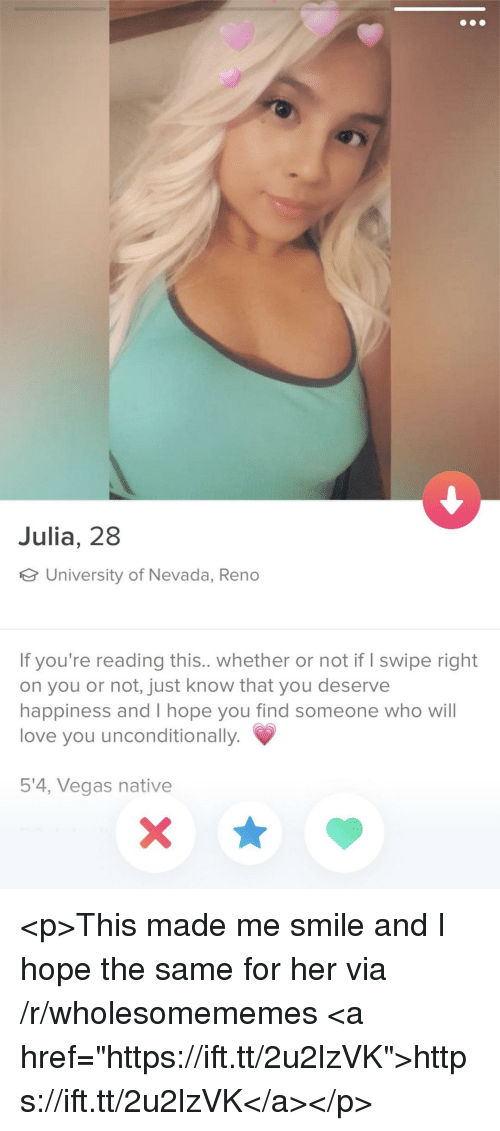 """Love, Las Vegas, and Smile: Julia, 28  University of Nevada, Reno  If you're reading this.. whether or not if I swipe right  on you or not, just know that you deserve  happiness and I hope you find someone who will  love you unconditionally.  5'4, Vegas native <p>This made me smile and I hope the same for her via /r/wholesomememes <a href=""""https://ift.tt/2u2lzVK"""">https://ift.tt/2u2lzVK</a></p>"""