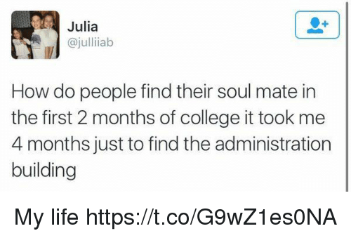 College, Life, and Girl Memes: Julia  ajullii ab  How do people find their soul mate in  the first 2 months of college it took me  4 months just to find the administration  building My life https://t.co/G9wZ1es0NA