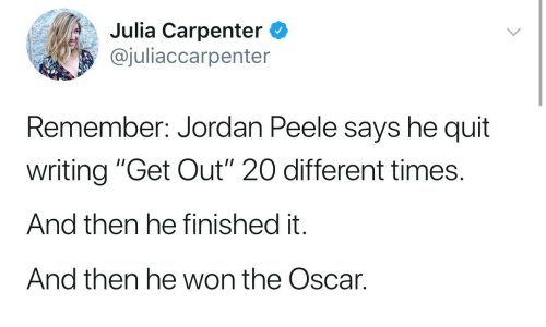 """Jordan Peele: Julia Carpenter C  @juliaccarpenter  Remember: Jordan Peele says he quit  writing """"Get Out"""" 20 different times.  And then he finished it.  And then he won the Oscar."""