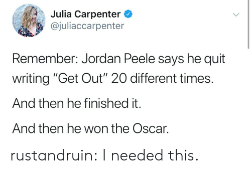 """peele: Julia Carpenter C  @juliaccarpenter  Remember: Jordan Peele says he quit  writing """"Get Out"""" 20 different times.  And then he finished it.  And then he won the Oscar. rustandruin:  I needed this."""