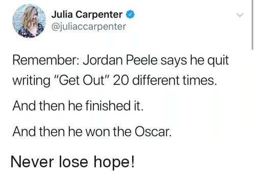 """peele: Julia Carpenter  @juliaccarpenter  Remember: Jordan Peele says he quit  writing """"Get Out"""" 20O different times.  And then he finished it.  And then he won the Oscar. Never lose hope!"""