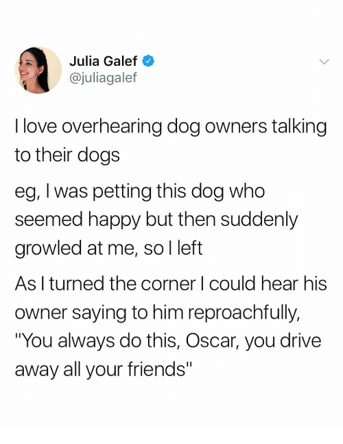 "Dogs, Friends, and Love: Julia Galef  @juliagalef  I love overhearing dog owners talking  to their dogs  eg, I was petting this dog who  seemed happy but then suddenly  growled at me, so I left  As I turned the corner I could hear his  owner saying to him reproachfully,  ""You always do this, Oscar, you drive  away all your friends"""