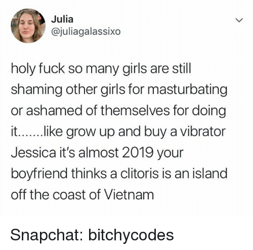 Shaming: Julia  @juliagalassixo  holy fuck so many girls are still  shaming other girls for masturbating  or ashamed of themselves for doing  i...... .ike grow up and buy a vibrator  Jessica it's almost 2019 your  boyfriend thinks a clitoris is an island  off the coast of Vietnam Snapchat: bitchycodes
