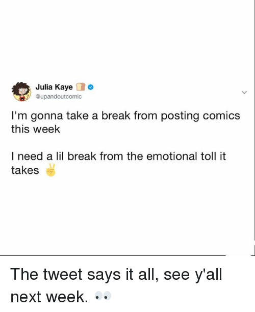 Memes, Break, and Comics: Julia Kaye o  upandoutcomic  I'm gonna take a break from posting comics  this week  I need a lil break from the emotional toll it  takes The tweet says it all, see y'all next week. 👀