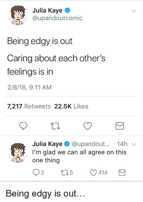 9/11, Edgy, and Can: Julia Kaye ^  @upandoutcomic  Being edgy is out  Caring about each other's  feelings is in  2/8/18, 9:11 AM  7,217 Retweets 22.5K Likes  Julia Kaye @upandout... 14h v  I'm glad we can all agree on this  one thing <p>Being edgy is out&hellip;</p>