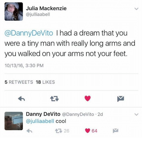 A Dream: Julia Mackenzie  @julliaabell  @Danny DeVito  I had a dream that you  were a tiny man with really long arms and  you walked on your arms not your feet.  10/13/16, 3:30 PM  5 RETWEETS  18  LIKES  Danny DeVito  @Danny DeVito 2d  ajulliaabell  cool  t 26  64