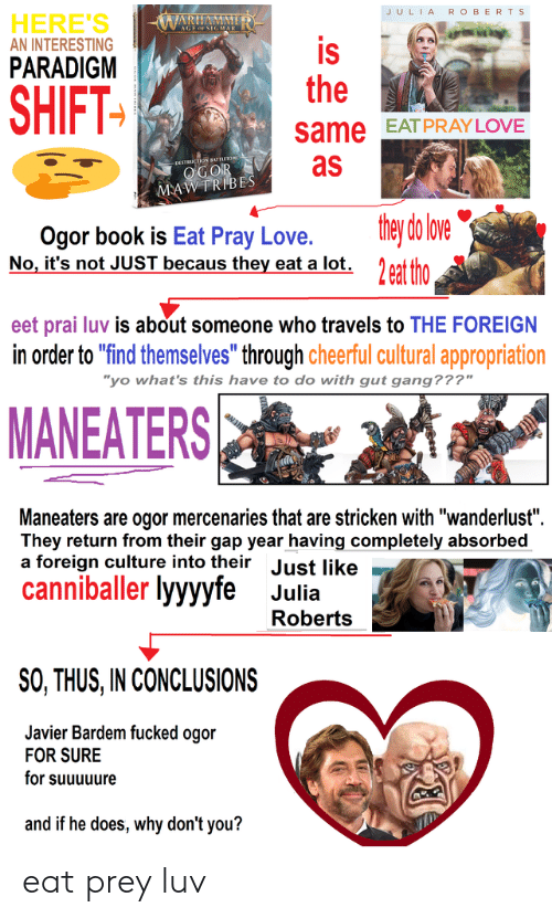 """Becaus: JULIA  R OBERTS  HERE'S  AN INTERESTING  WARIAMME  is  the  PARADIGM  SHIFT  same EATPRAY LOVE  as  DESTRUCTION BATTE10  OGOR  MAWTRIBES  they do love  Ogor book is Eat Pray Love.  No, it's not JUST becaus they eat a lot. 2eat tho  eet prai luv is about someone who travels to THE FOREIGN  in order to """"find themselves"""" through cheerful cultural appropriation  """"yo what's this have to do with gut gang???""""  MANEATERS  Maneaters are ogor mercenaries that are stricken with """"wanderlust""""  They return from their gap year having completely absorbed  a foreign culture into their Just like  canniballer lyyyyfe  Julia  Roberts  SO, THUS,IN CONCLUSIONS  Javier Bardem fucked ogor  FOR SURE  for suuuuure  and if he does, why don't you? eat prey luv"""