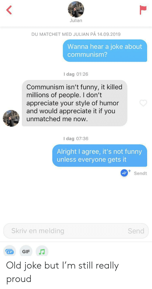 Its Not Funny: Julian  DU MATCHET MED JULIAN PÅ 14.09.2019  Wanna hear a joke about  communism?  I dag 01:26  Communism isn't funny, it killed  millions of people. I don't  appreciate your style of humor  and would appreciate it if you  unmatched me now.  I dag 07:36  Alright I agree, it's not funny  unless everyone gets it  +  Sendt  Skriv en melding  Send  GIF Old joke but I'm still really proud