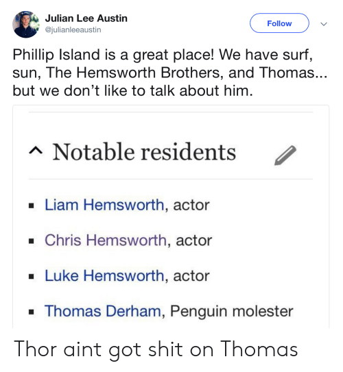 Chris Hemsworth: Julian Lee Austin  @julianleeaustin  Follow  Phillip Island is a great place! We have surf,  sun, The Hemsworth Brothers, and Thomas...  but we don't like to talk about him  Notable residents /  . Liam Hemsworth, actor  . Chris Hemsworth, actor  Luke Hemsworth, actor  Thomas Derham, Penguin molester Thor aint got shit on Thomas