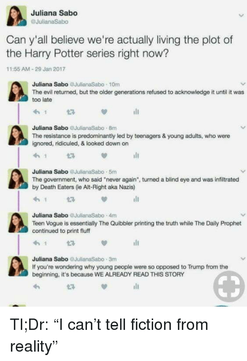 """Teen Vogue: Juliana Sabo  Can y'all believe we're actually living the plot of  the Harry Potter series right now?  11:55 AM-29 Jan 2017  Juliana Sabo JulianaSabo 10m  The evil returned, but the older generations refused to acknowledge it until it was  too late  Juliana Sabo JulianaSabo 8m  The resistance is predominantly led by teenagers & young adults, who were  gnored, ridicuied, & looked down on  Juliana Sabo @JulianaSabo 5m  The government, who said """"never again"""", turned a blind eye and was infiltrated  by Death Eaters (ie Alt-Right aka Nazis)  Juliana Sabo JulianaSabo 4m  Teen Vogue is essentially The Quibbler printing the truth while The Daily Prophet  continued to print fluff  Juliana Sabo JulianaSabo 3m  If you're wondering why young people were so opposed to Trump from the  beginning, it's because WE ALREADY READ THIS STORY <p>Tl;Dr: &ldquo;I can&rsquo;t tell fiction from reality&rdquo;</p>"""