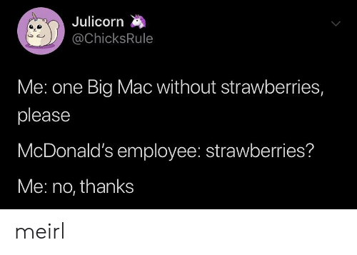 Strawberries: Julicorn  @ChicksRule  Me: one Big Mac without strawberries,  please  McDonald's employee: strawberries?  Me: no, thanks meirl