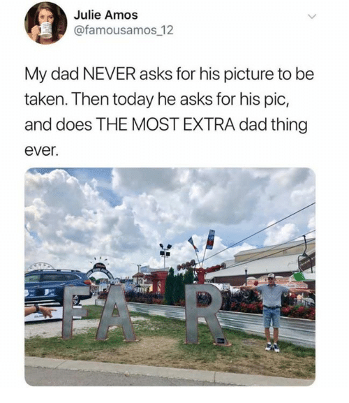 Dad, Dank, and Taken: Julie Amos  @famousamos 12  My dad NEVER asks for his picture to be  taken. Then today he asks for his pic,  and does THE MOST EXTRA dad thing  ever.
