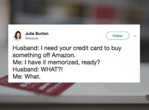 burton: Julie Burton  aksujulie  Follow  Husband: I need your credit card to buy  something off Amazon.  Me: I have it memorized, ready?  Husband: WHAT?!  Me: What.