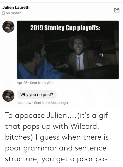 stanley cup playoffs: Julien Lauretti  on mobile  2019 Stanley Cup playoffs:  Apr 25 Sent from Web  Why you no post?  Just now Sent from Messengen To appease Julien....(it's a gif that pops up with Wilcard, bitches)  I guess when there is poor grammar and sentence structure, you get a poor post.