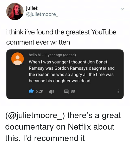 juliet: juliet  @julietmoore  i think i've found the greatest YouTube  comment ever written  hello hi 1 year ago (edited)  When I was younger I thought Jon Bonet  Ramsay was Gordon Ramsays daughter and  the reason he was so angry all the time was  because his daughter was dead (@julietmoore_) there's a great documentary on Netflix about this. I'd recommend it