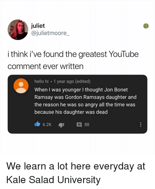 Kale: juliet  @julietmoore_  i think i've found the greatest YouTube  comment ever written  hello hi 1 year ago (edited)  When I was younger I thought Jon Bonet  Ramsay was Gordon Ramsays daughter and  the reason he was so angry all the time was  because his daughter was dead  6.2KE We learn a lot here everyday at Kale Salad University