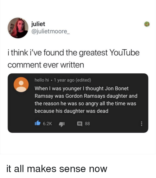 juliet: juliet  @julietmoore  i think i've found the greatest YouTube  comment ever written  hello hi 1 year ago (edited)  When I was younger I thought Jon Bonet  Ramsay was Gordon Ramsays daughter and  the reason he was so angry all the time was  because his daughter was dead it all makes sense now