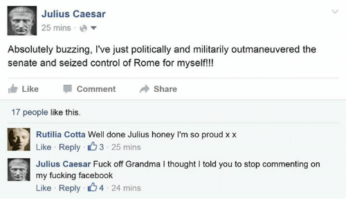 Rome: Julius Caesar  25 mins  a  Absolutely buzzing, I've just politically and militarily outmaneuvered the  senate and seized control of Rome for myself!!!  Like Comment  Share  I 17 people like this.  Rutilia Cotta Well done Julius honey l'm so proud xx  Like Reply 3.25 mins  Julius Caesar Fuck off Grandma l thought l told you to stop commenting on  my fucking facebook.  Like Reply  4 24 mins