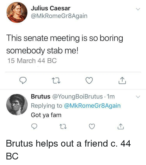 So Boring: Julius Caesar  @MkRomeGr8Again  This senate meeting is so boring  somebody stab me!  15 March 44 BC  Brutus @YoungBoiBrutus 1m  Replying to @MkRomeGr8Again  Got ya fam Brutus helps out a friend c. 44 BC