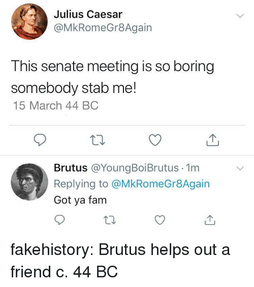 So Boring: Julius Caesar  @MkRomeGr8Again  This senate meeting is so boring  somebody stab me!  15 March 44 BC  Brutus @YoungBoiBrutus 1m  Replying to @MkRomeGr8Again  Got ya fam fakehistory:  Brutus helps out a friend c. 44 BC
