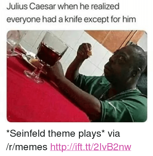 """Seinfeld: Julius Caesar when he realized  everyone had a knife except for him <p>*Seinfeld theme plays* via /r/memes <a href=""""http://ift.tt/2IvB2nw"""">http://ift.tt/2IvB2nw</a></p>"""