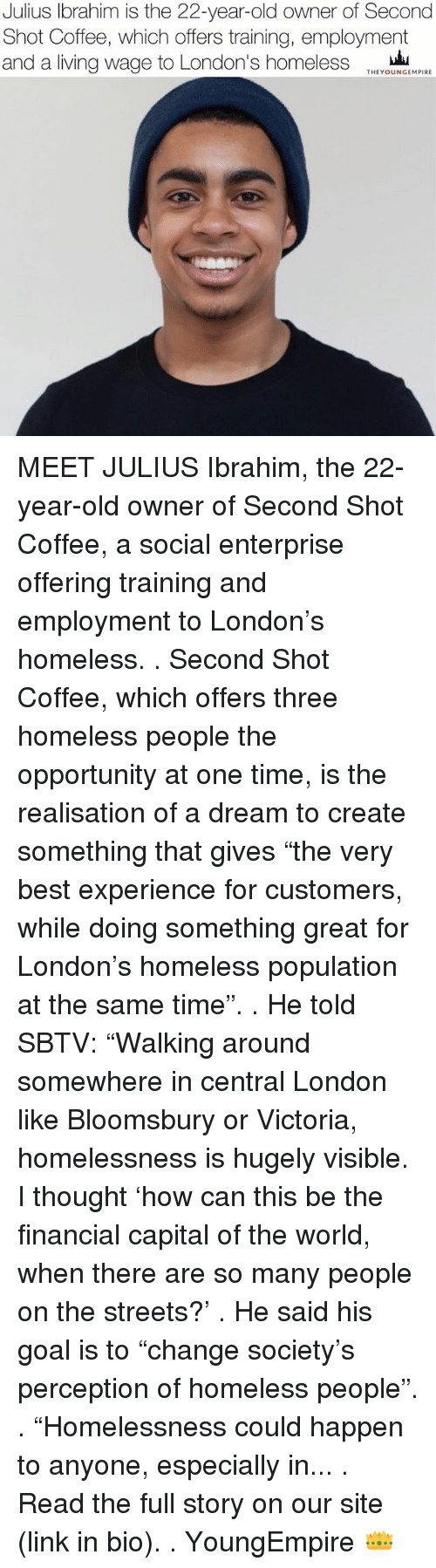 "A Dream, Homeless, and Memes: Julius Ibrahim is the 22-year-old owner of Second  Shot Coffee, which offers training, employment  and a living wage to London's homeless  THEYOUNGEMPIRE MEET JULIUS Ibrahim, the 22-year-old owner of Second Shot Coffee, a social enterprise offering training and employment to London's homeless. . Second Shot Coffee, which offers three homeless people the opportunity at one time, is the realisation of a dream to create something that gives ""the very best experience for customers, while doing something great for London's homeless population at the same time"". . He told SBTV: ""Walking around somewhere in central London like Bloomsbury or Victoria, homelessness is hugely visible. I thought 'how can this be the financial capital of the world, when there are so many people on the streets?' . He said his goal is to ""change society's perception of homeless people"". . ""Homelessness could happen to anyone, especially in... . Read the full story on our site (link in bio). . YoungEmpire 👑"