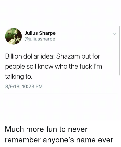 Shazam, Fuck, and Girl Memes: Julius Sharpe  @juliussharpe  Billion dollar idea: Shazam but for  people sol know who the fuck I'm  talking to.  8/9/18, 10:23 PM Much more fun to never remember anyone's name ever