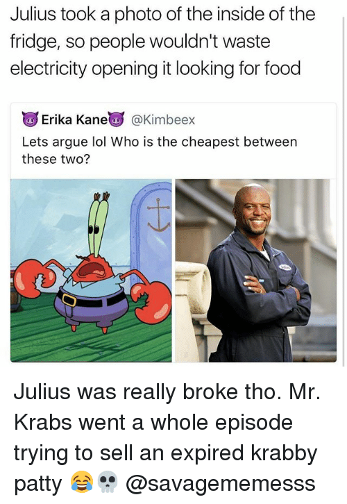 Arguing, Food, and Lol: Julius took a photo of the inside of the  fridge, so people wouldn't waste  electricity opening it looking for food  u Erika Kane  @Kimbeex  Lets argue lol Who is the cheapest between  these two? Julius was really broke tho. Mr. Krabs went a whole episode trying to sell an expired krabby patty 😂💀 @savagememesss