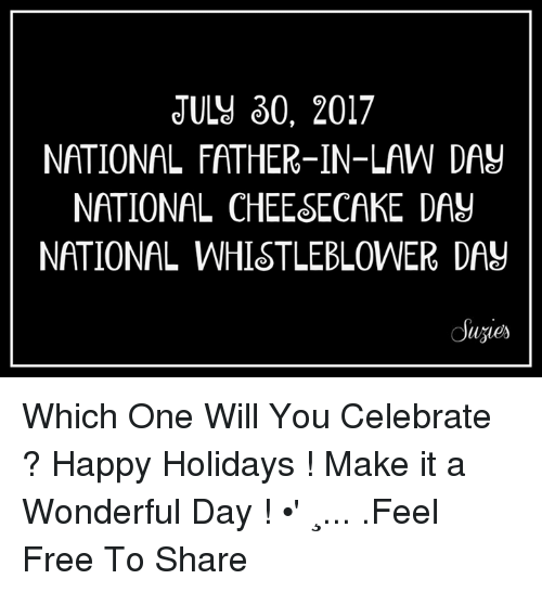 Memes, Free, and Happy: JULJ 30, 2017  NATIONAL FATHER-IN-LAW DAY  NATIONAL CHEESECAKE DAU  NATIONAL WHISTLEBLOWER DAY  uzies Which One Will You Celebrate ? Happy Holidays !  Make it a Wonderful Day ! •' ⁀¸... .Feel Free To Share