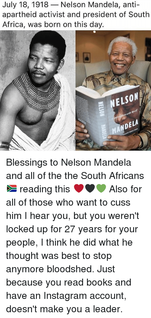 Apartheid: July 18, 1918-Nelson Mandela, anti-  apartheid activist and president of South  Africa, was born on this day.  SON  ND Blessings to Nelson Mandela and all of the the South Africans 🇿🇦 reading this ❤️🖤💚 Also for all of those who want to cuss him I hear you, but you weren't locked up for 27 years for your people, I think he did what he thought was best to stop anymore bloodshed. Just because you read books and have an Instagram account, doesn't make you a leader.