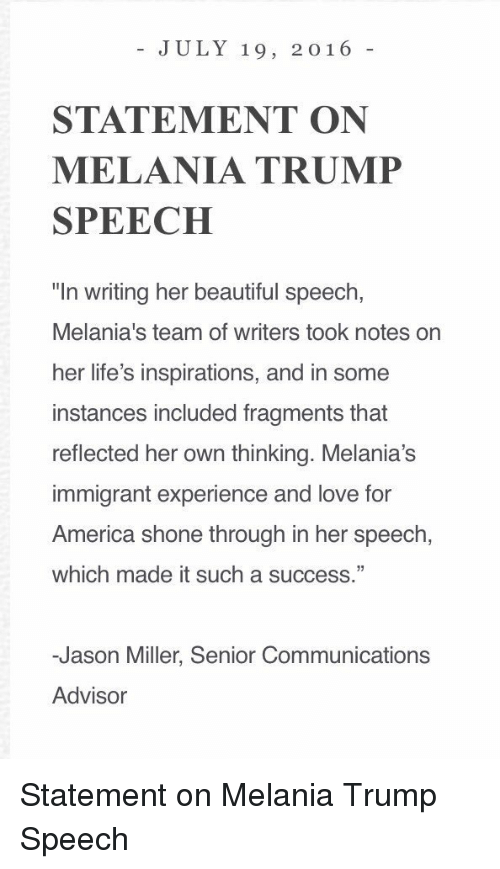 """Trump Speech: JULY 19, 2016  STATEMENT ON  MELANIA TRUMP  SPEECH  """"In writing her beautiful speech,  Melania's team of writers took notes on  her life's inspirations, and in some  instances included fragments that  reflected her own thinking. Melania's  immigrant experience and love for  America shone through in her speech,  which made it such a success.""""  -Jason Miller, Senior Communications  Advisor Statement on Melania Trump Speech"""