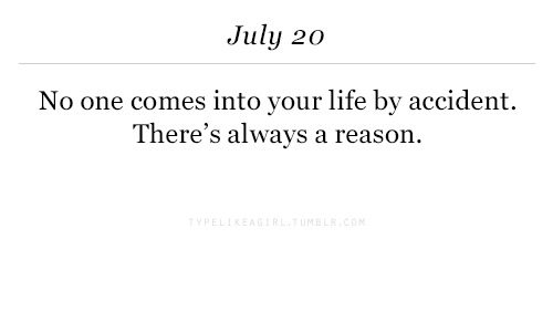 July 20: July 20  No one comes into your life by accident.  There's always a reason.